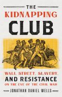 Cover image for The Kidnapping Club : Wall Street, slavery, and resistance on the eve of the Civil War