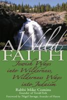 Cover image for A wild faith : Jewish ways into wilderness, wilderness ways into Judaism