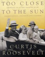 Cover image for Too close to the sun : growing up in the shadow of my grandparents, Franklin and Eleanor