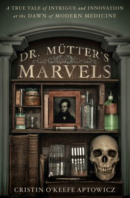 Cover image for Dr. Mütter's marvels : a true tale of intrigue and innovation at the dawn of modern medicine