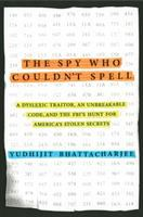 Cover image for The spy who couldn't spell : a dyslexic traitor, an unbreakable code, and the FBI's hunt for America's stolen secrets