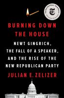 Cover image for Burning down the house : Newt Gingrich, the fall of a speaker, and the rise of the new Republican Party