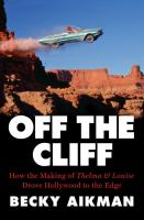 Cover image for Off the cliff : how the making of Thelma & Louise drove Hollywood to the edge