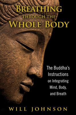 Cover image for Breathing through the whole body : the Buddha's instructions on integrating mind, body, and breath