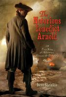Cover image for The notorious Benedict Arnold : a true story of adventure, heroism, & treachery