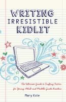Cover image for Writing irresistible kidlit : the ultimate guide to crafting fiction for young adult and middle grade readers