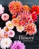 Cover image for The flower workshop : lessons in arranging blooms, branches, fruits, and foraged materials