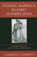 Cover image for Staging marriage in early modern Spain conjugal doctrine in Lope, Cervantes, and Calderón