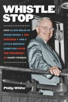 Cover image for Whistle stop  how 31,000 miles of train travel, 352 speeches, and a little Midwest gumption saved the presidency of Harry Truman