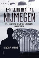 Cover image for Left for dead at Nijmegen : the true story of an American paratrooper in WWII