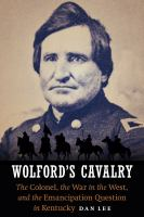 Cover image for Wolford's Cavalry  the Colonel, the War in the West, and the emancipation question in Kentucky