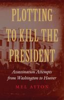 Cover image for Plotting to kill the president assassination attempts from Washington to Hoover