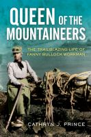Cover image for Queen of the mountaineers : the trailblazing life of Fanny Bullock Workman