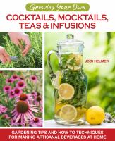 Cover image for Growing your own cocktails, mocktails, teas & infusions : gardening tips and how-to techniques for making artisanal beverages at home