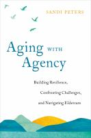 Cover image for Aging with agency : building resilience, confronting challenges, and navigating eldercare