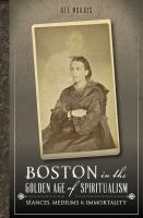 Cover image for Boston in the golden age of spiritualism séances, mediums & immortality