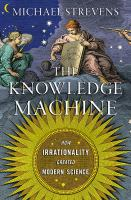 Cover image for The knowledge machine : how irrationality created modern science