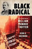 Cover image for Black radical : the life and times of William Monroe Trotter