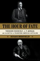 Cover image for Hour of fate : the story of Theodore Roosevelt, J. P. Morgan, and the battle to transform American capitalism