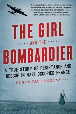 Cover image for The girl and the bombardier : a true story of resistance and rescue in Nazi-occupied France