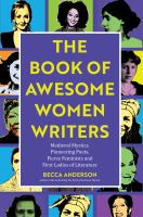 Cover image for The book of awesome women writers : medieval mystics, pioneering poets, fierce feminists and first ladies of literature : from Aphra Behn to Zora Neale Hurston