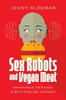 Cover image for Sex robots and vegan meat : adventures at the frontier of birth, food, sex, and death