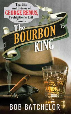 Cover image for The Bourbon King : the life and crimes of George Remus, Prohibition's evil genius
