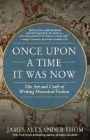 Cover image for Once upon a time it was now : the art and craft of writing historical fiction