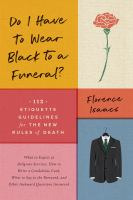 Cover image for Do I have to wear black to a funeral : 112 etiquette guidelines for the new rules of death