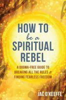 Cover image for How to be a spiritual rebel : a dogma-free guide to breaking all the rules & finding fearless freedom