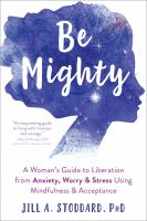 Cover image for Be mighty : a woman's guide to liberation from anxiety, worry & stress using mindfulness & acceptance