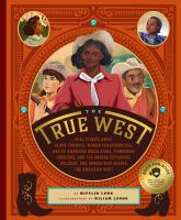 Cover image for The true West : real stories about black cowboys, women sharpshooters, Native American rodeo stars, pioneering vaqueros, and the unsung explorers, builders, and heroes who shaped the American West
