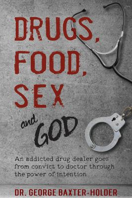 Cover image for Drugs, food, sex and God : a convicted criminal becomes a doctor through the power of intention