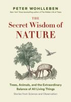 Cover image for The secret wisdom of nature : trees, animals, and the extraordinary balance of all living things : stories from science and observation