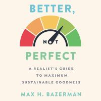 Cover image for Better, not perfect a realist's guide to maximum sustainable goodness