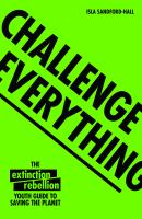 Cover image for Challenge everything : the Extinction Rebellion youth guide to saving the planet