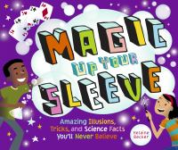 Cover image for Magic up your sleeve : amazing illusions, tricks, and science facts you'll never believe
