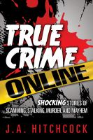 Cover image for True crime online shocking stories of scamming, stalking, murder, and mayhem