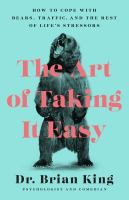 Cover image for The art of taking it easy : how to cope with bears, traffic, and the rest of life's stressors