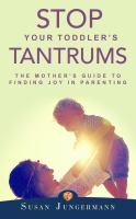Cover image for Stop your toddler's tantrums : the mother's guide to finding joy in parenting
