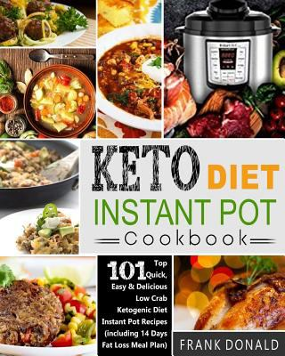 Cover image for Keto Diet Instant Pot Cookbook For Rapid Weight Loss And A Better Lifestyle : Top 101 Quick, Easy & Delicious Low Carb Ketogenic Diet Instant Pot Recipes (Including 14 Days Fat Loss Meal Plan)