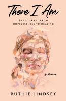 Cover image for There I am : the journey from hopelessness to healing