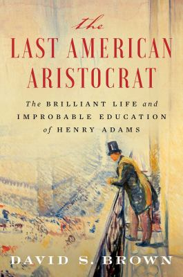 Cover image for The last American aristocrat : the brilliant life and improbable education of Henry Adams