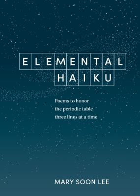 Cover image for Elemental haiku : poems to honor the periodic table three lines at a time