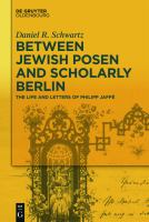 Cover image for Between Jewish Posen and scholarly Berlin  the life and letters of Philipp Jaffé