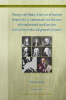 Cover image for Theory and politics of the Law of Nations political bias in international law discourse of seven German court councilors in the seventeenth and eighteenth centuries