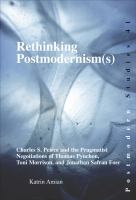 Cover image for Rethinking postmodernism(s) Charles S. Peirce and the pragmatist negotiations of Thomas Pynchon, Toni Morrison, and Jonathan Safran Foer
