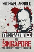 Cover image for The sacrifice of Singapore Churchill's biggest blunder