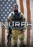 Cover image for Murph: the protector the true story of Navy SEAL Lt. Michael P. Murphy