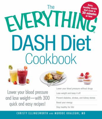 Cover image for The everything DASH diet cookbook : lower your blood pressure and lose weight--with 300 quick and easy recipes!